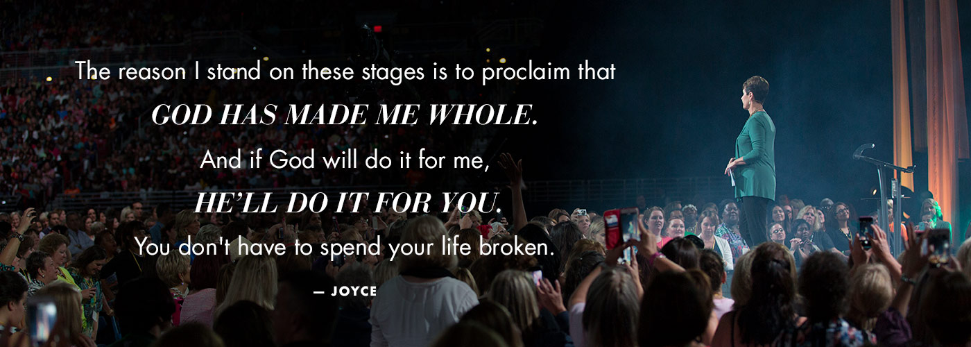 The reason I stand on these stages is to proclaim that God has made me whole. And if God will do it for me, He'll do it for you. You don't have to spend your life broken. - Joyce