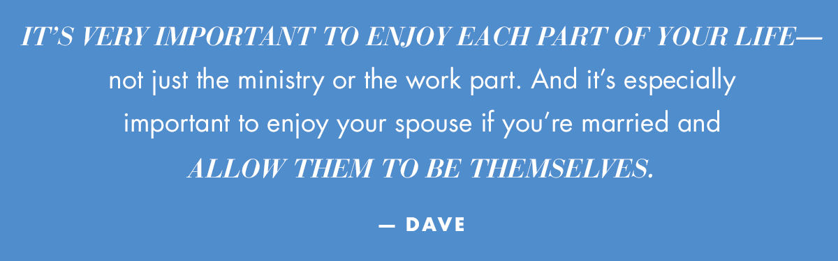 It's very important to enjoy each part of your life—not just the ministry or the work part. And it's especially important to enjoy your spouse if you're married and allow them to be themselves. — Dave