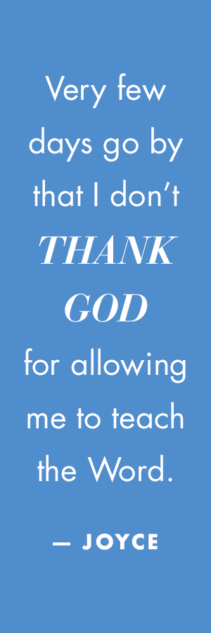 Very few days go by that I don't thank God for allowing me to teach the Word.— Joyce