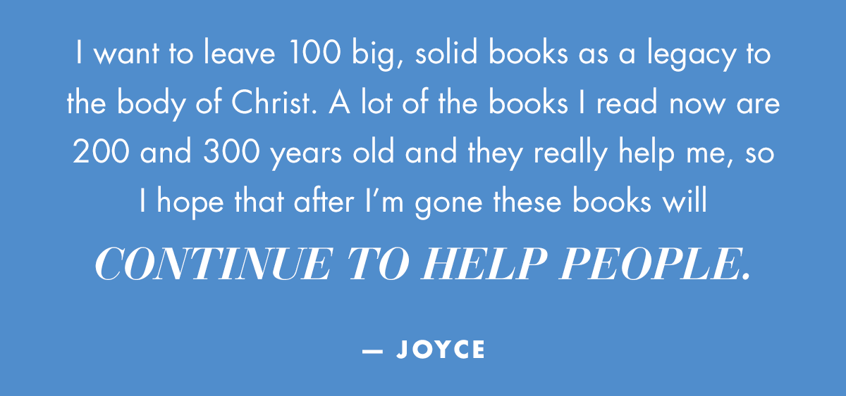 I want to leave 100 big, solid books as a legacy to the body of Christ. A lot of the books I read now are 200 and 300 years old and they really help me, so I hope that after I'm gone these books will continue to help people. -Joyce