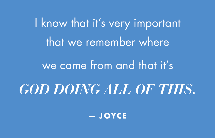 I know that it's very important that we remember where we came from and that it's God doing all of this. -Joyce